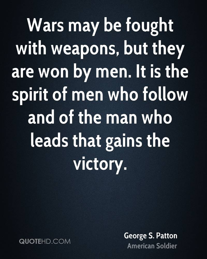 Wars may be fought with weapons, but they are won by men. It is the spirit of men who follow and of the man who leads that gains the victory.