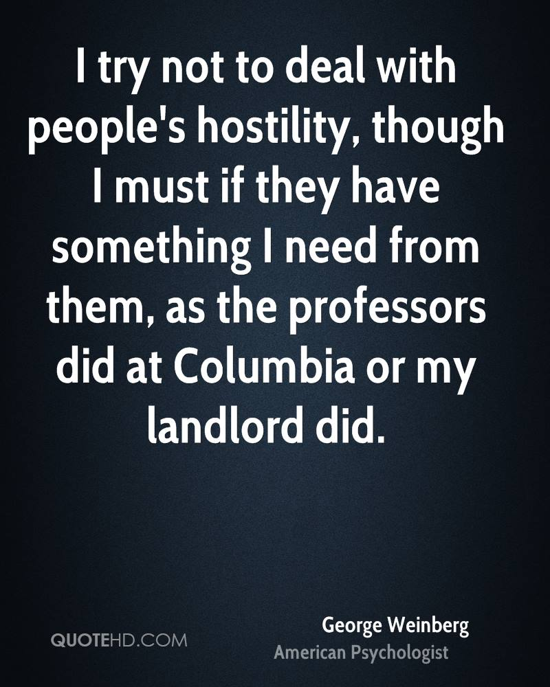 I try not to deal with people's hostility, though I must if they have something I need from them, as the professors did at Columbia or my landlord did.