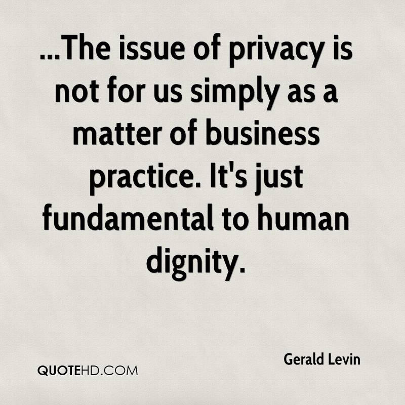 ...The issue of privacy is not for us simply as a matter of business practice. It's just fundamental to human dignity.