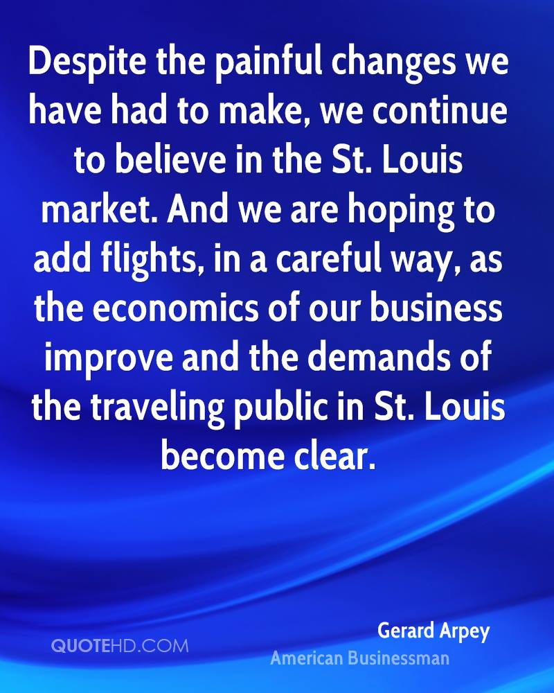 Despite the painful changes we have had to make, we continue to believe in the St. Louis market. And we are hoping to add flights, in a careful way, as the economics of our business improve and the demands of the traveling public in St. Louis become clear.