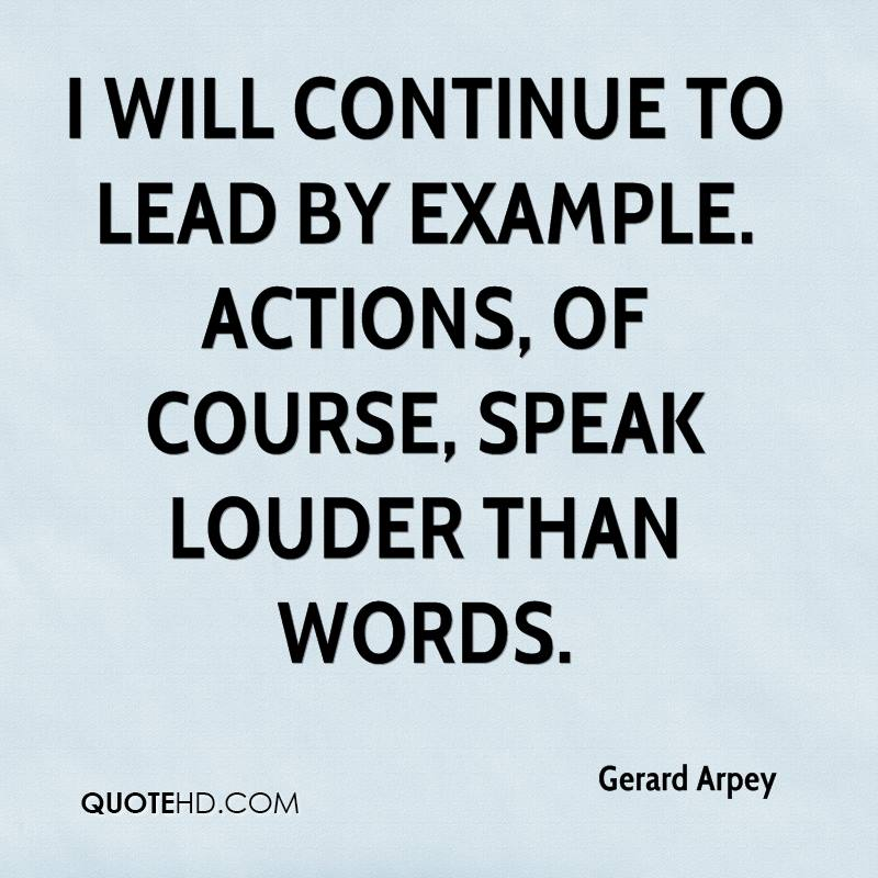 I will continue to lead by example. Actions, of course, speak louder than words.