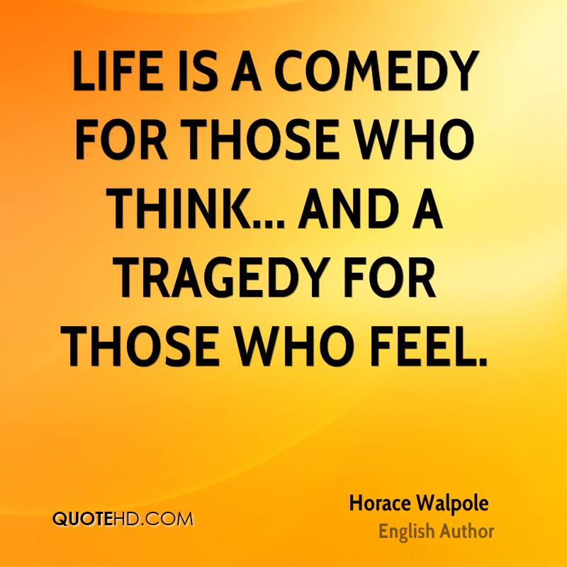 Life is a comedy for those who think... and a tragedy for those who feel.