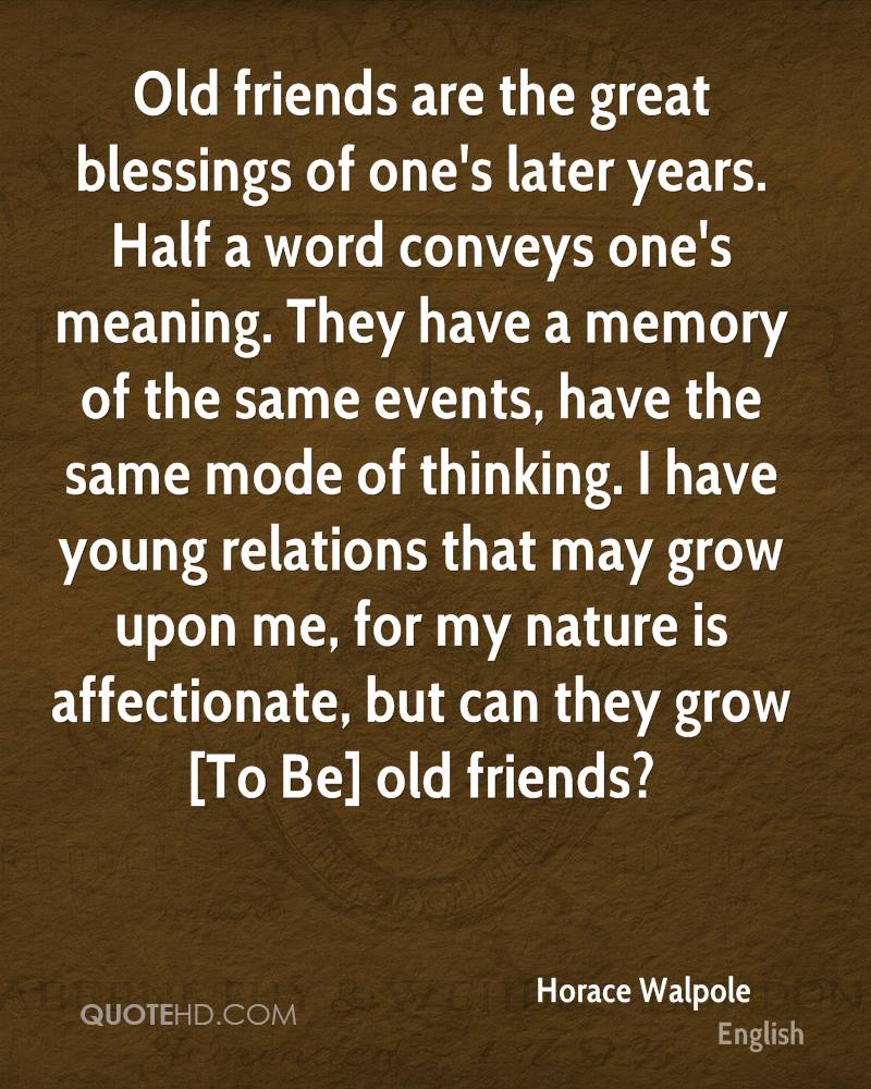 Old friends are the great blessings of one's later years. Half a word conveys one's meaning. They have a memory of the same events, have the same mode of thinking. I have young relations that may grow upon me, for my nature is affectionate, but can they grow [To Be] old friends?