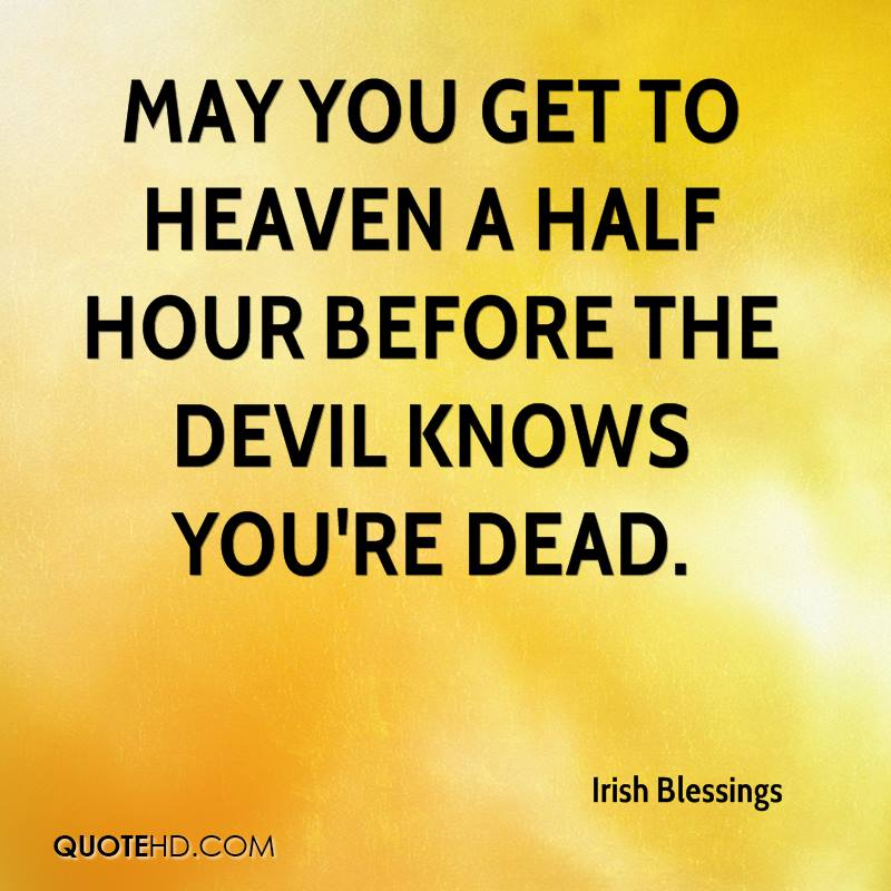 May you get to heaven a half hour before the devil knows you're dead.