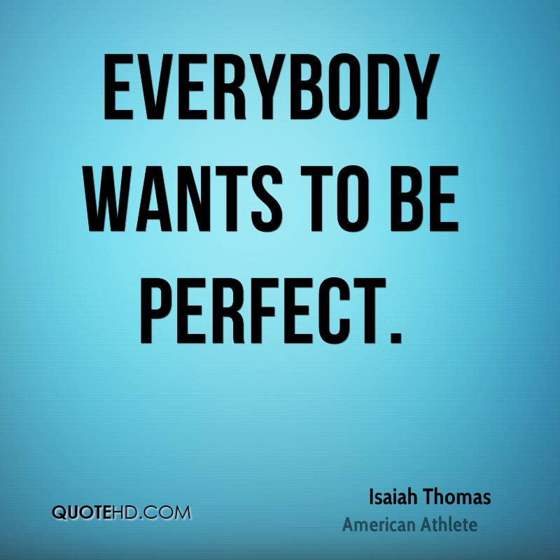 Everybody wants to be perfect.