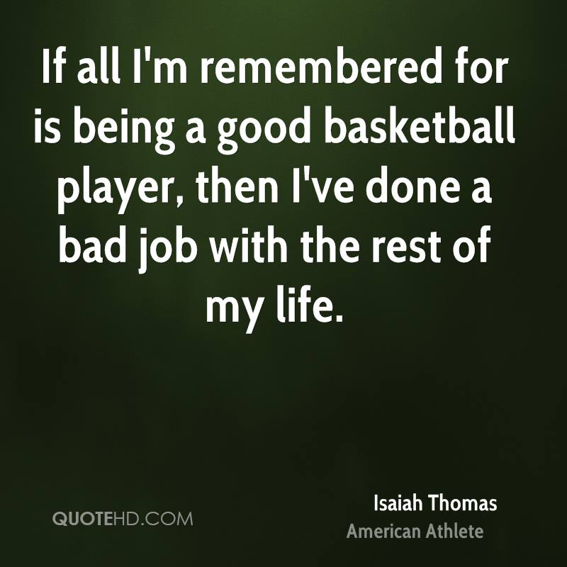 If all I'm remembered for is being a good basketball player, then I've done a bad job with the rest of my life.