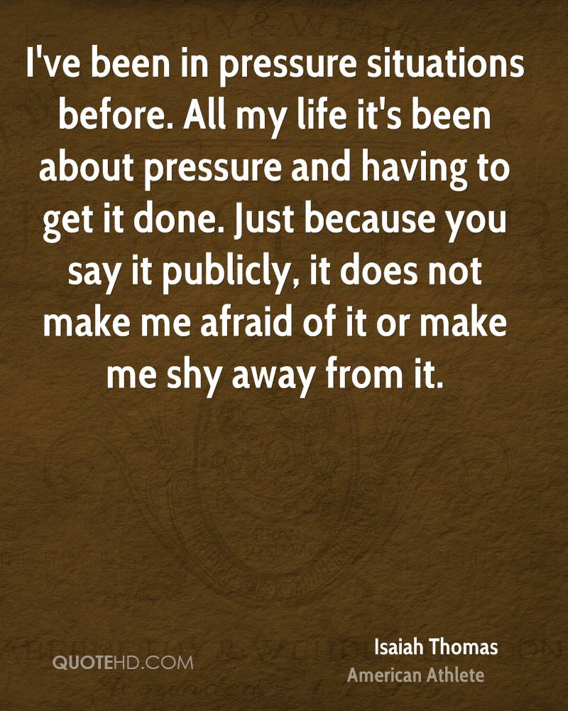 I've been in pressure situations before. All my life it's been about pressure and having to get it done. Just because you say it publicly, it does not make me afraid of it or make me shy away from it.