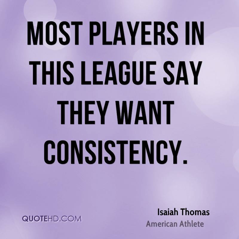Most players in this league say they want consistency.