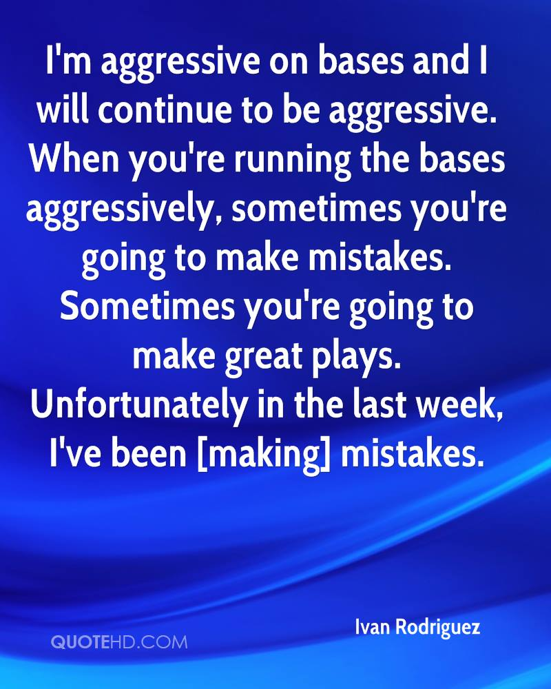 I'm aggressive on bases and I will continue to be aggressive. When you're running the bases aggressively, sometimes you're going to make mistakes. Sometimes you're going to make great plays. Unfortunately in the last week, I've been [making] mistakes.