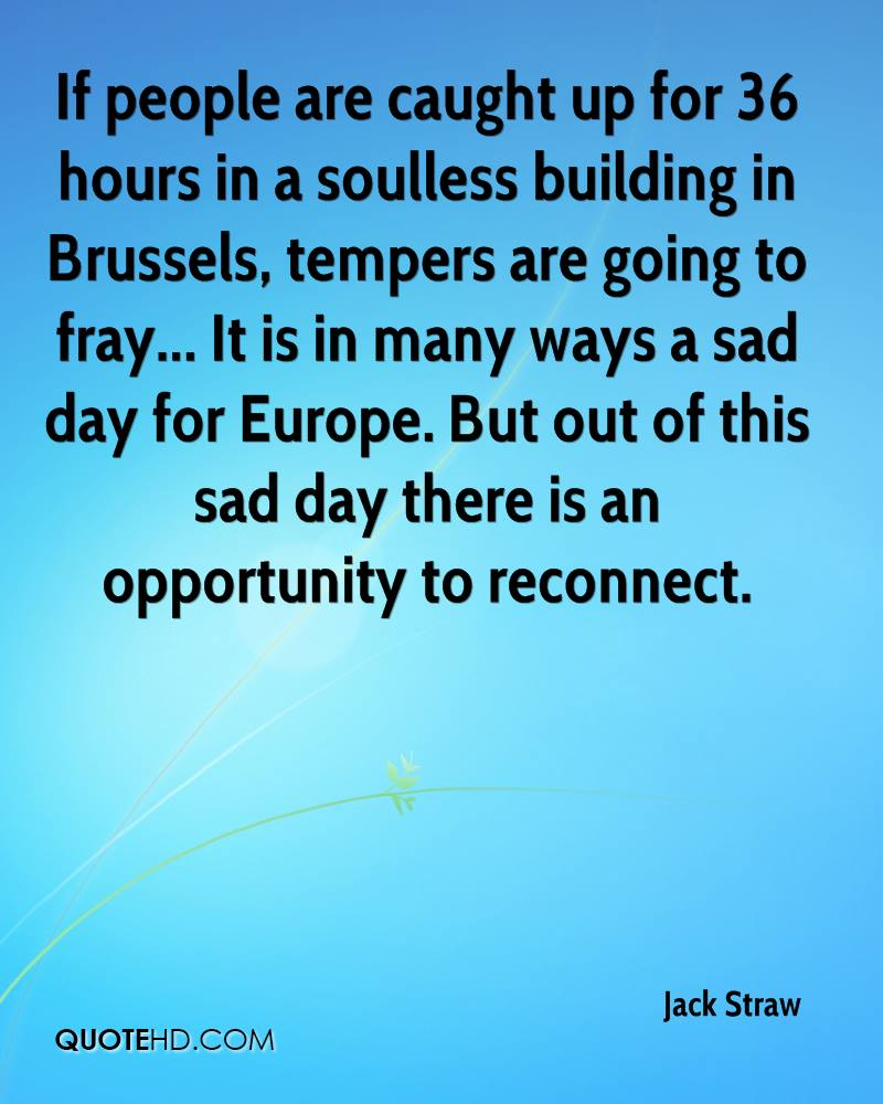 If people are caught up for 36 hours in a soulless building in Brussels, tempers are going to fray... It is in many ways a sad day for Europe. But out of this sad day there is an opportunity to reconnect.