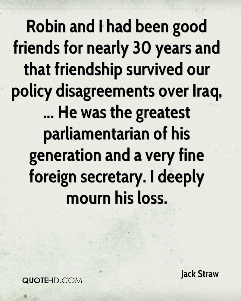 Robin and I had been good friends for nearly 30 years and that friendship survived our policy disagreements over Iraq, ... He was the greatest parliamentarian of his generation and a very fine foreign secretary. I deeply mourn his loss.