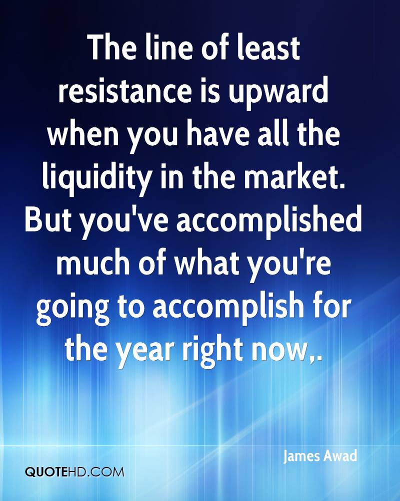 The line of least resistance is upward when you have all the liquidity in the market. But you've accomplished much of what you're going to accomplish for the year right now.