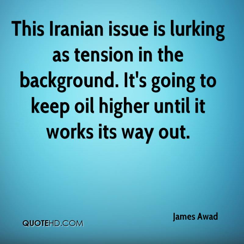 This Iranian issue is lurking as tension in the background. It's going to keep oil higher until it works its way out.