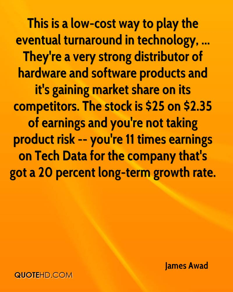 This is a low-cost way to play the eventual turnaround in technology, ... They're a very strong distributor of hardware and software products and it's gaining market share on its competitors. The stock is $25 on $2.35 of earnings and you're not taking product risk -- you're 11 times earnings on Tech Data for the company that's got a 20 percent long-term growth rate.