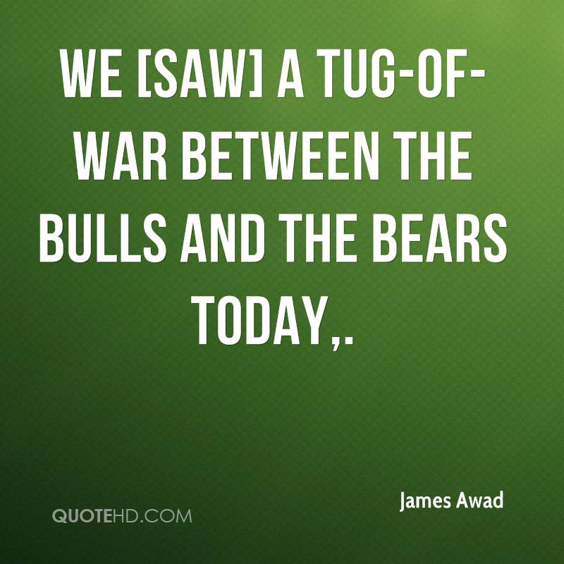 We [saw] a tug-of-war between the bulls and the bears today.