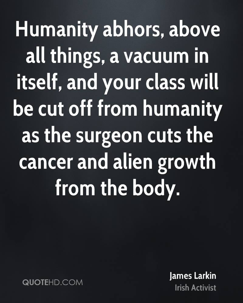 Humanity abhors, above all things, a vacuum in itself, and your class will be cut off from humanity as the surgeon cuts the cancer and alien growth from the body.