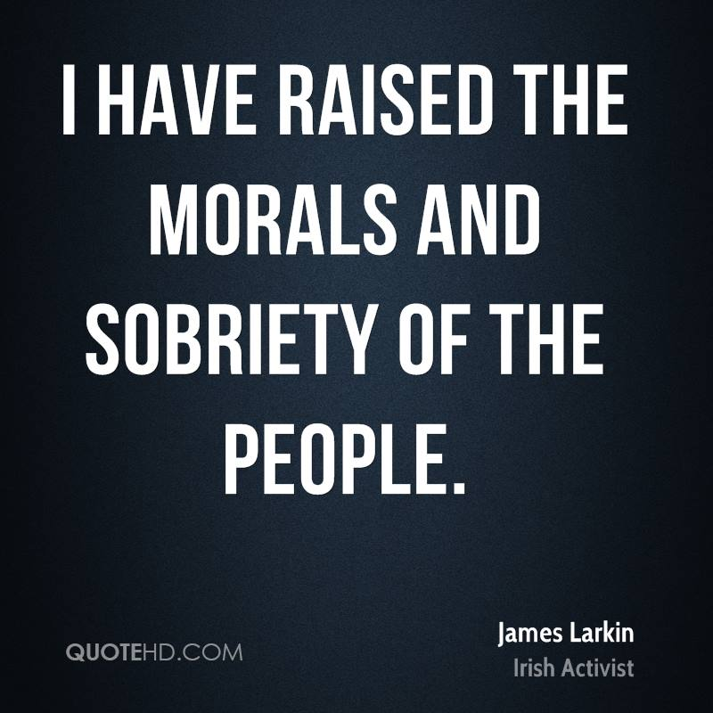 I have raised the morals and sobriety of the people.