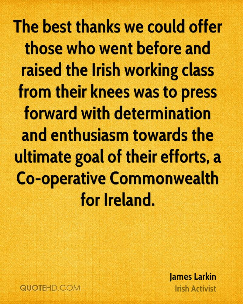 The best thanks we could offer those who went before and raised the Irish working class from their knees was to press forward with determination and enthusiasm towards the ultimate goal of their efforts, a Co-operative Commonwealth for Ireland.