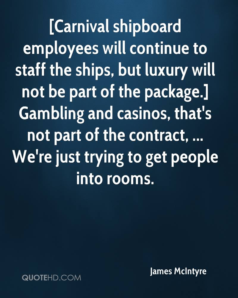 [Carnival shipboard employees will continue to staff the ships, but luxury will not be part of the package.] Gambling and casinos, that's not part of the contract, ... We're just trying to get people into rooms.
