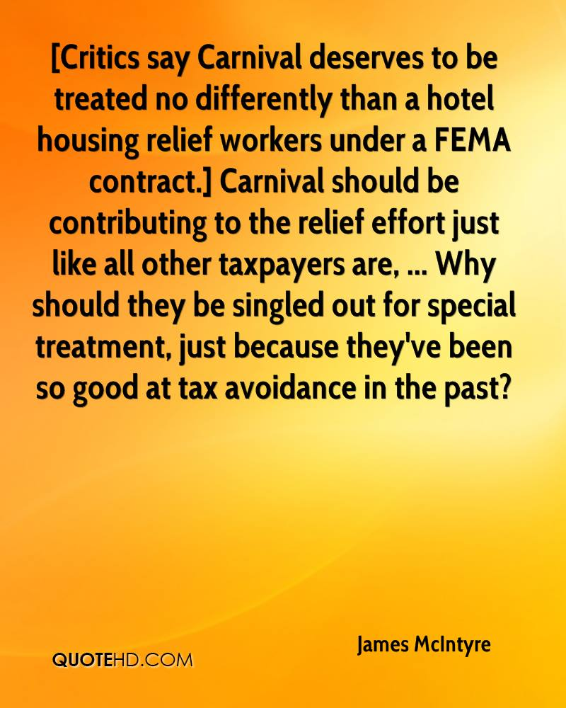 [Critics say Carnival deserves to be treated no differently than a hotel housing relief workers under a FEMA contract.] Carnival should be contributing to the relief effort just like all other taxpayers are, ... Why should they be singled out for special treatment, just because they've been so good at tax avoidance in the past?