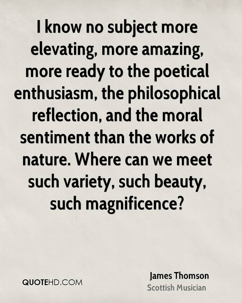 I know no subject more elevating, more amazing, more ready to the poetical enthusiasm, the philosophical reflection, and the moral sentiment than the works of nature. Where can we meet such variety, such beauty, such magnificence?
