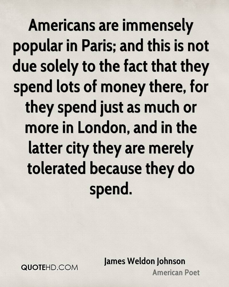 Americans are immensely popular in Paris; and this is not due solely to the fact that they spend lots of money there, for they spend just as much or more in London, and in the latter city they are merely tolerated because they do spend.
