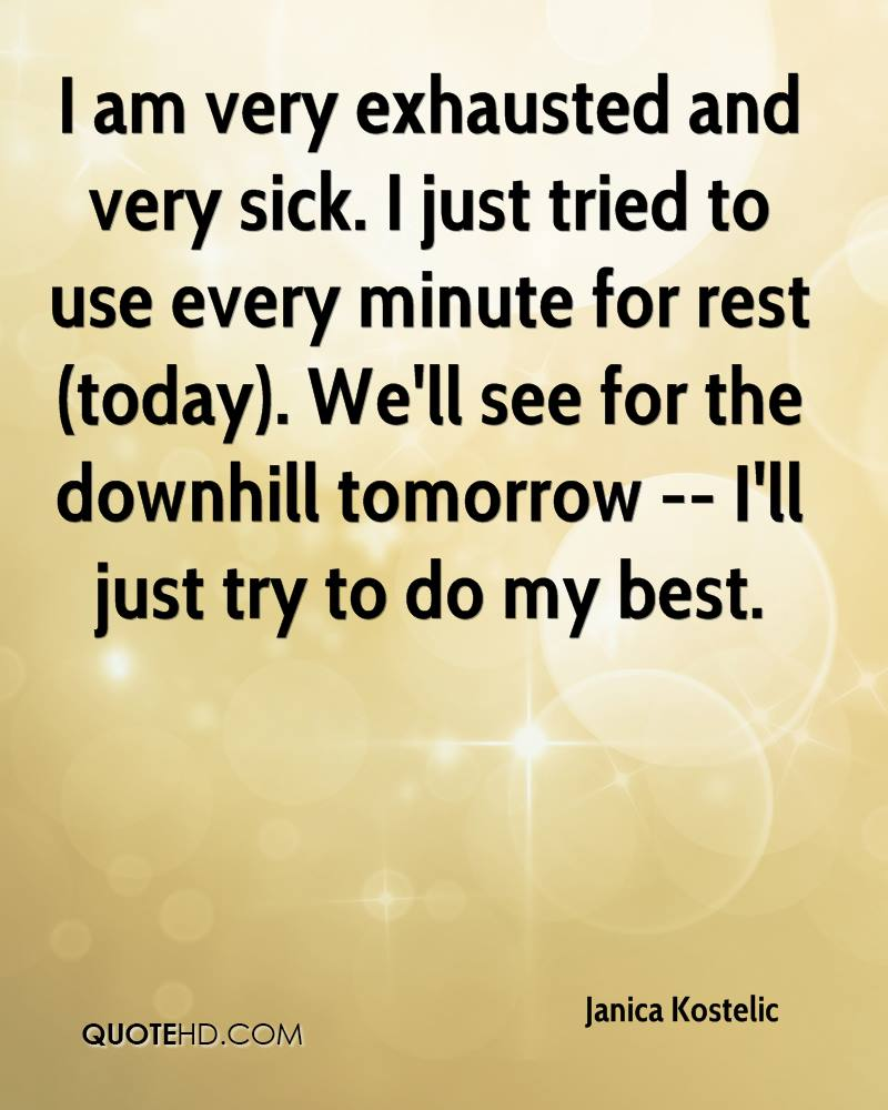 I am very exhausted and very sick. I just tried to use every minute for rest (today). We'll see for the downhill tomorrow -- I'll just try to do my best.
