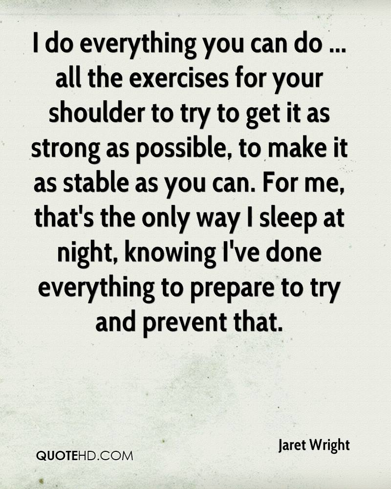 I do everything you can do ... all the exercises for your shoulder to try to get it as strong as possible, to make it as stable as you can. For me, that's the only way I sleep at night, knowing I've done everything to prepare to try and prevent that.