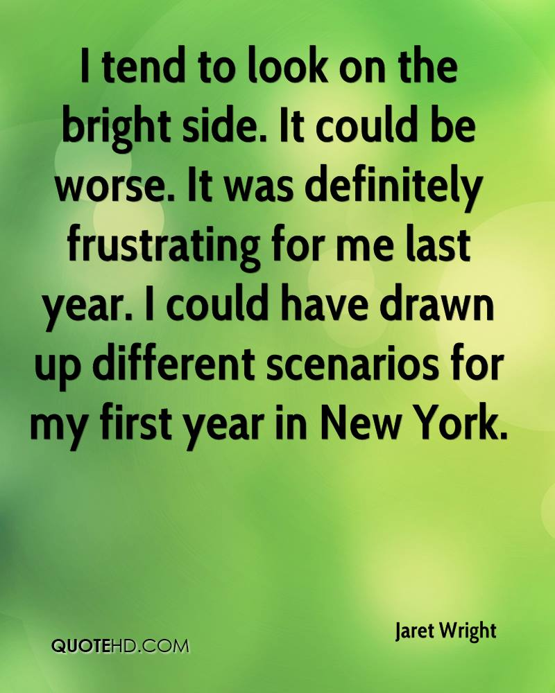 I tend to look on the bright side. It could be worse. It was definitely frustrating for me last year. I could have drawn up different scenarios for my first year in New York.