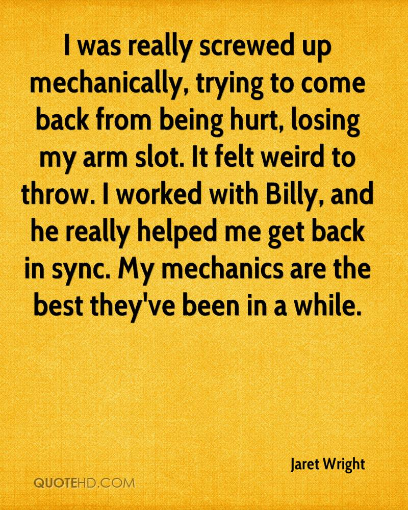 I was really screwed up mechanically, trying to come back from being hurt, losing my arm slot. It felt weird to throw. I worked with Billy, and he really helped me get back in sync. My mechanics are the best they've been in a while.
