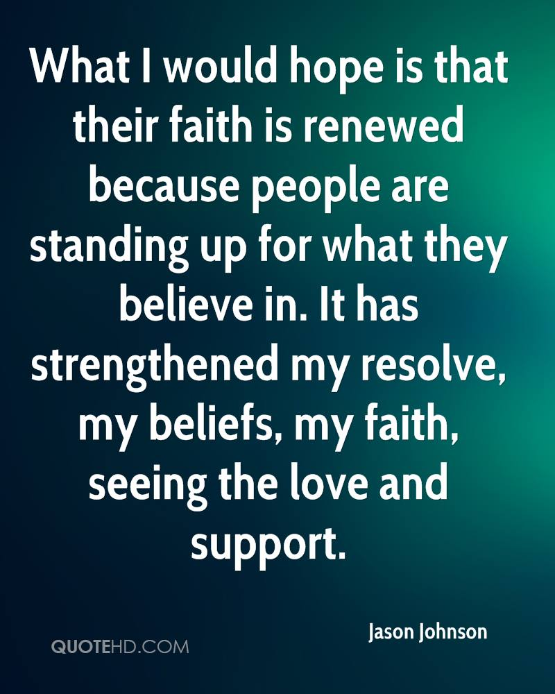 What I would hope is that their faith is renewed because people are standing up for what they believe in. It has strengthened my resolve, my beliefs, my faith, seeing the love and support.