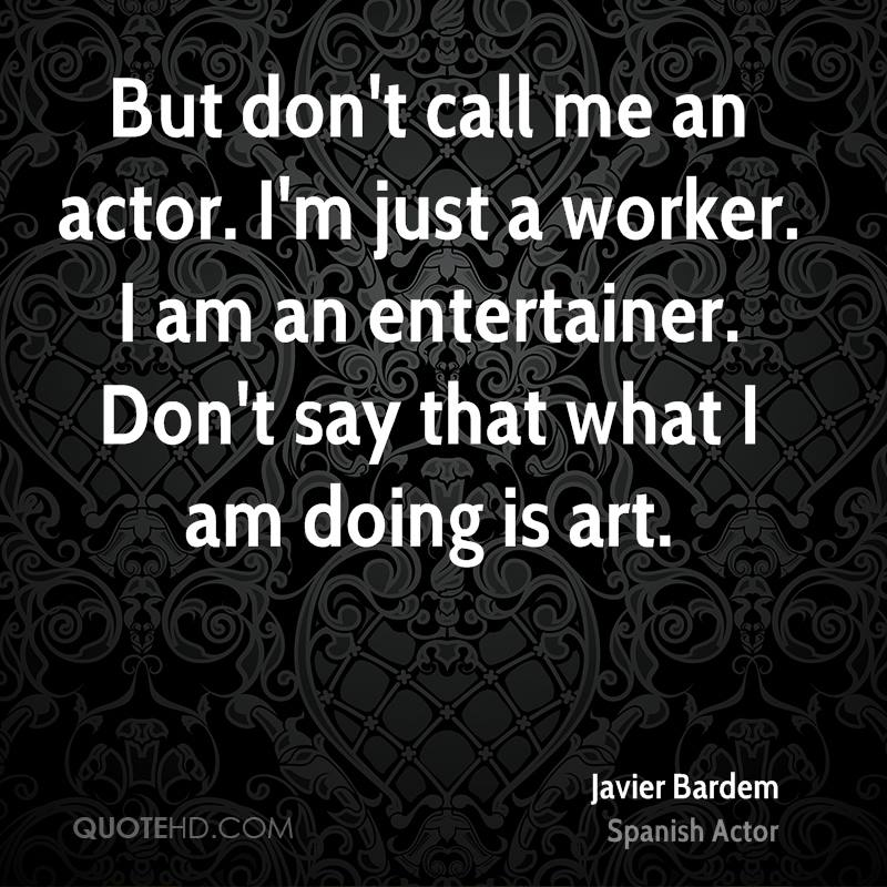 But don't call me an actor. I'm just a worker. I am an entertainer. Don't say that what I am doing is art.