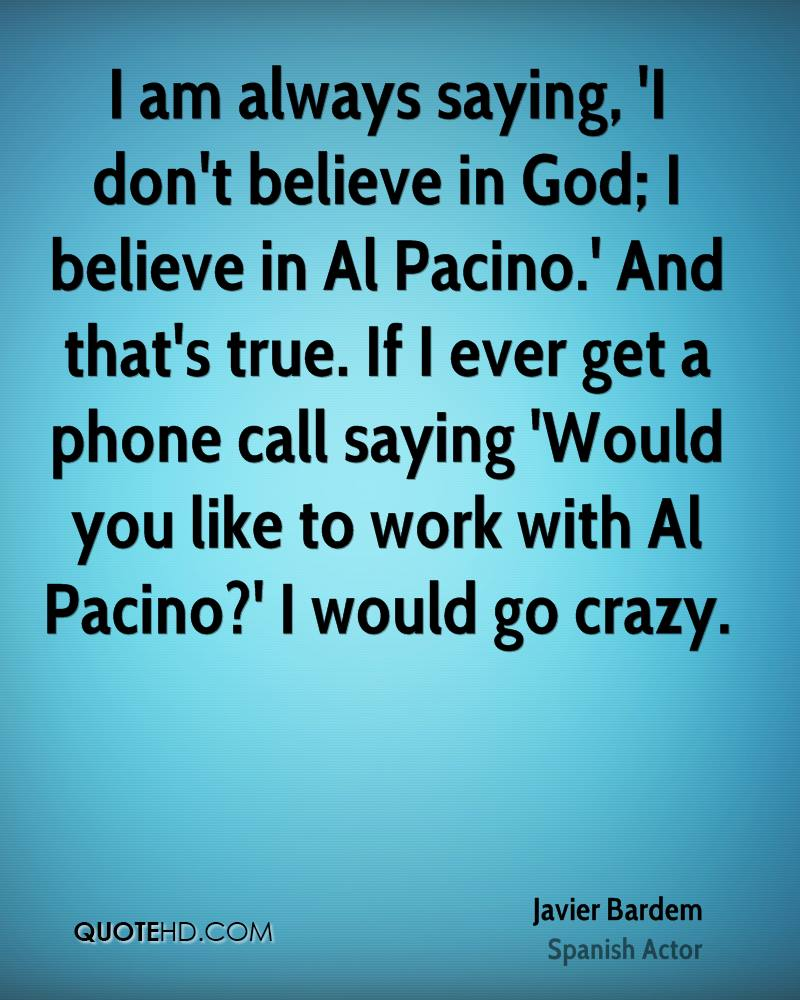 I am always saying, 'I don't believe in God; I believe in Al Pacino.' And that's true. If I ever get a phone call saying 'Would you like to work with Al Pacino?' I would go crazy.