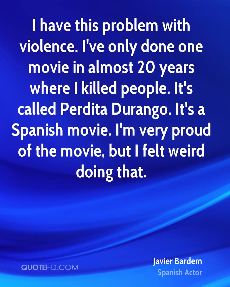 I have this problem with violence. I've only done one movie in almost 20 years where I killed people. It's called Perdita Durango. It's a Spanish movie. I'm very proud of the movie, but I felt weird doing that.
