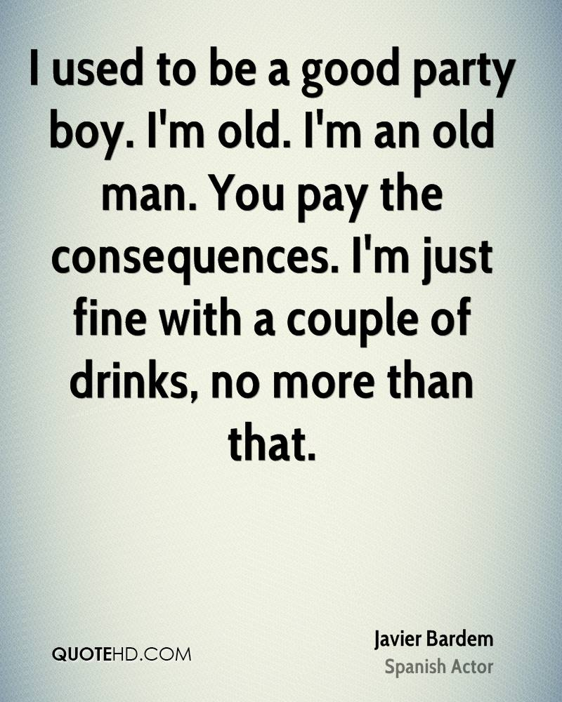 I used to be a good party boy. I'm old. I'm an old man. You pay the consequences. I'm just fine with a couple of drinks, no more than that.