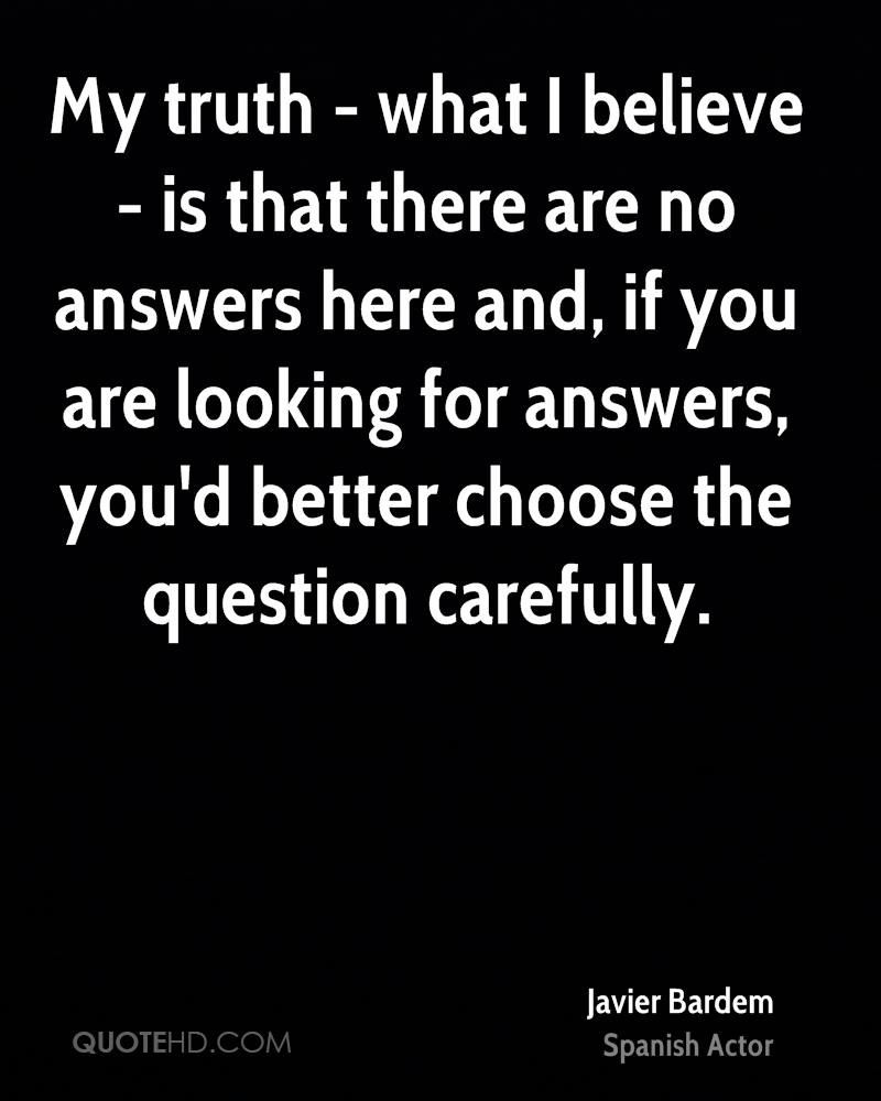 My truth - what I believe - is that there are no answers here and, if you are looking for answers, you'd better choose the question carefully.