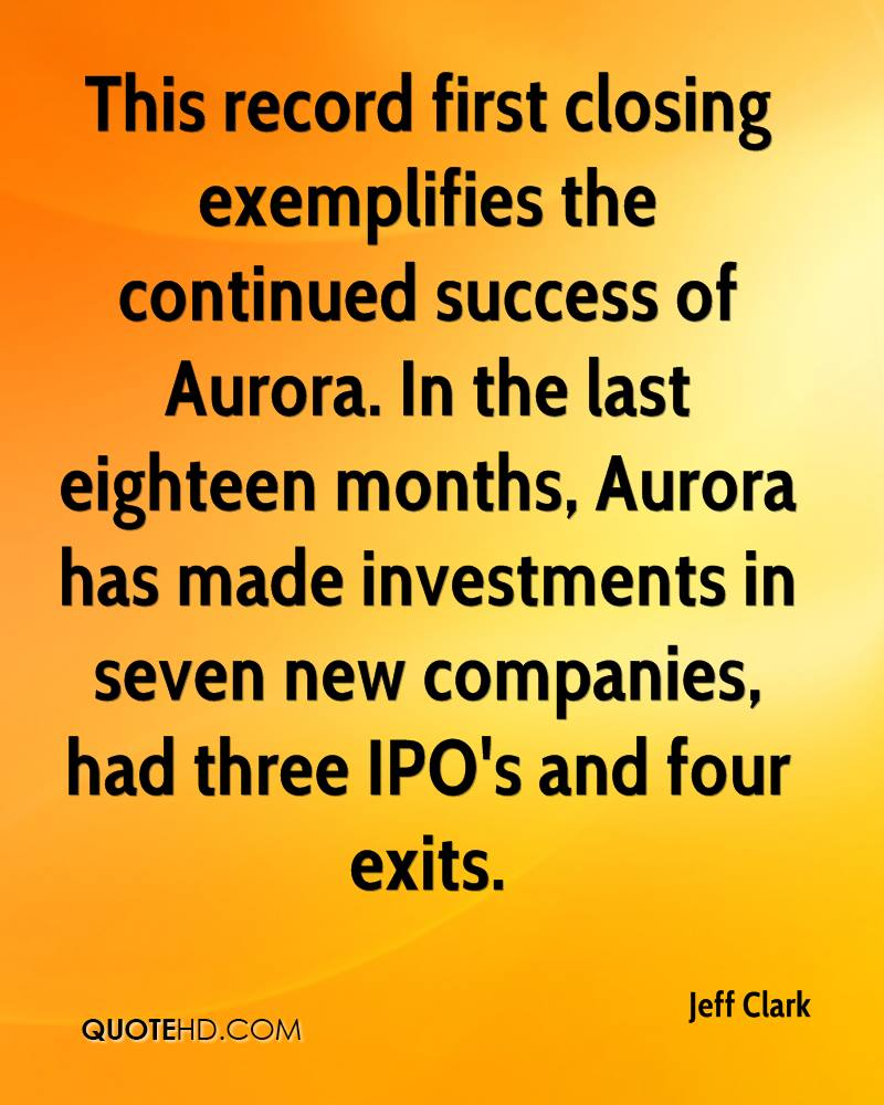This record first closing exemplifies the continued success of Aurora. In the last eighteen months, Aurora has made investments in seven new companies, had three IPO's and four exits.