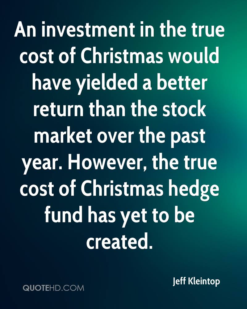 An investment in the true cost of Christmas would have yielded a better return than the stock market over the past year. However, the true cost of Christmas hedge fund has yet to be created.