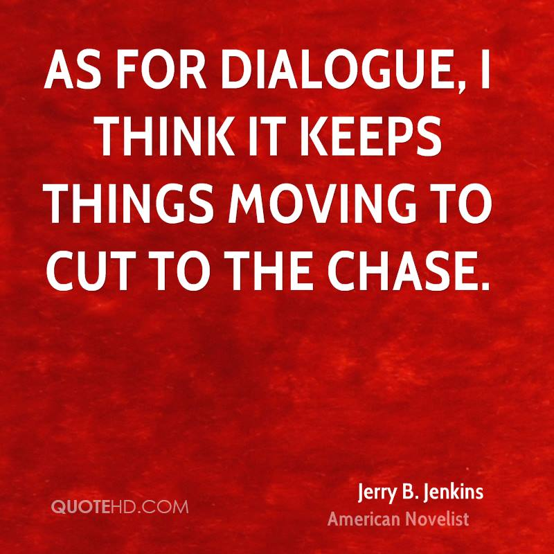 As for dialogue, I think it keeps things moving to cut to the chase.