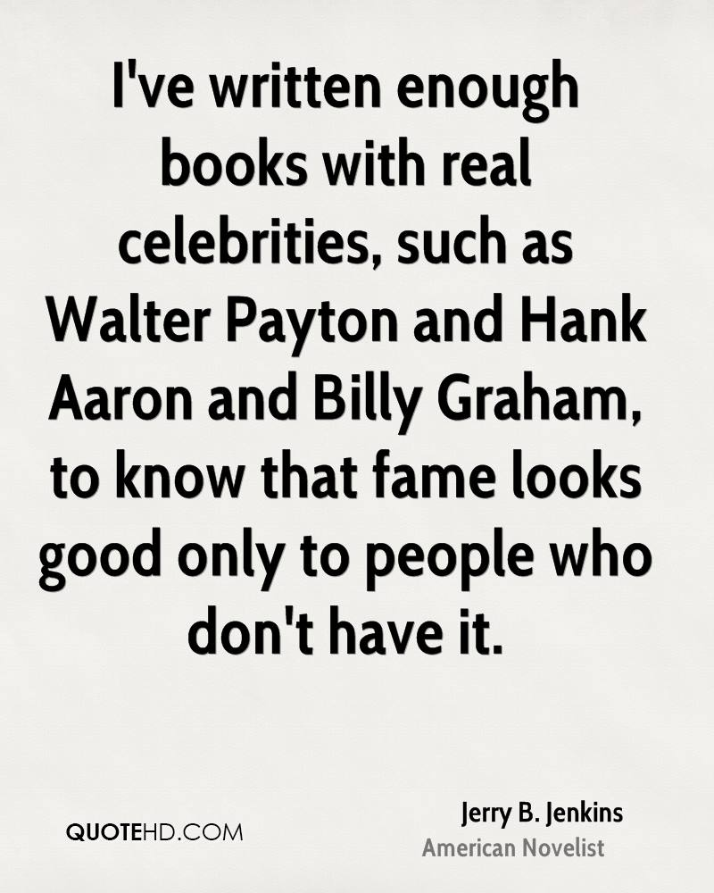 I've written enough books with real celebrities, such as Walter Payton and Hank Aaron and Billy Graham, to know that fame looks good only to people who don't have it.
