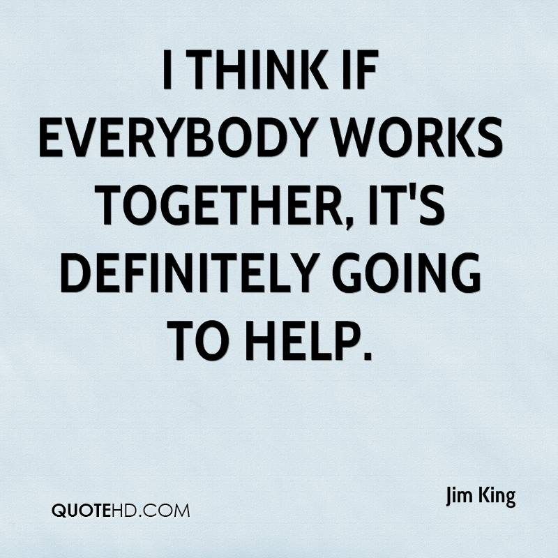 I think if everybody works together, it's definitely going to help.