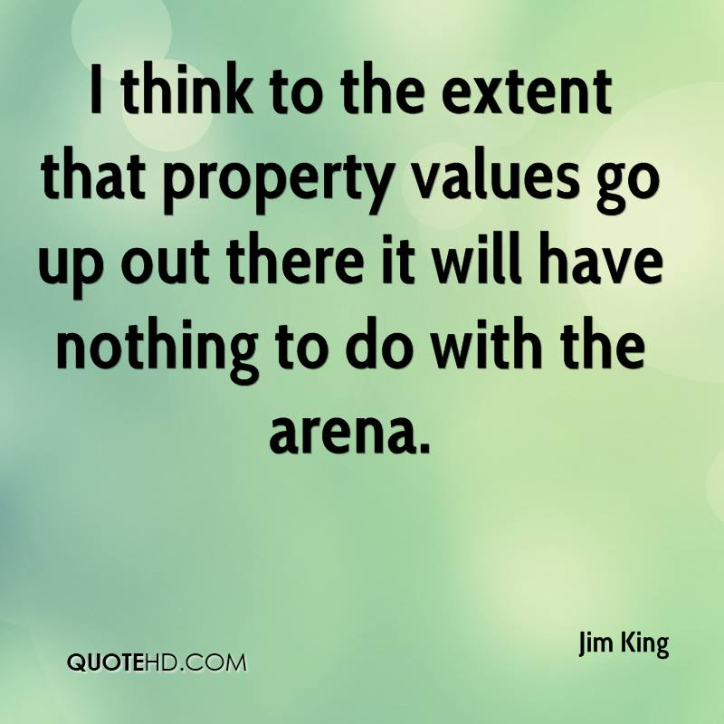 I think to the extent that property values go up out there it will have nothing to do with the arena.