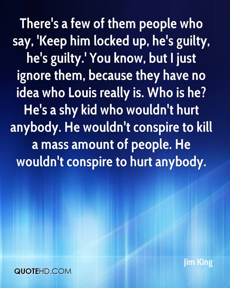 There's a few of them people who say, 'Keep him locked up, he's guilty, he's guilty.' You know, but I just ignore them, because they have no idea who Louis really is. Who is he? He's a shy kid who wouldn't hurt anybody. He wouldn't conspire to kill a mass amount of people. He wouldn't conspire to hurt anybody.