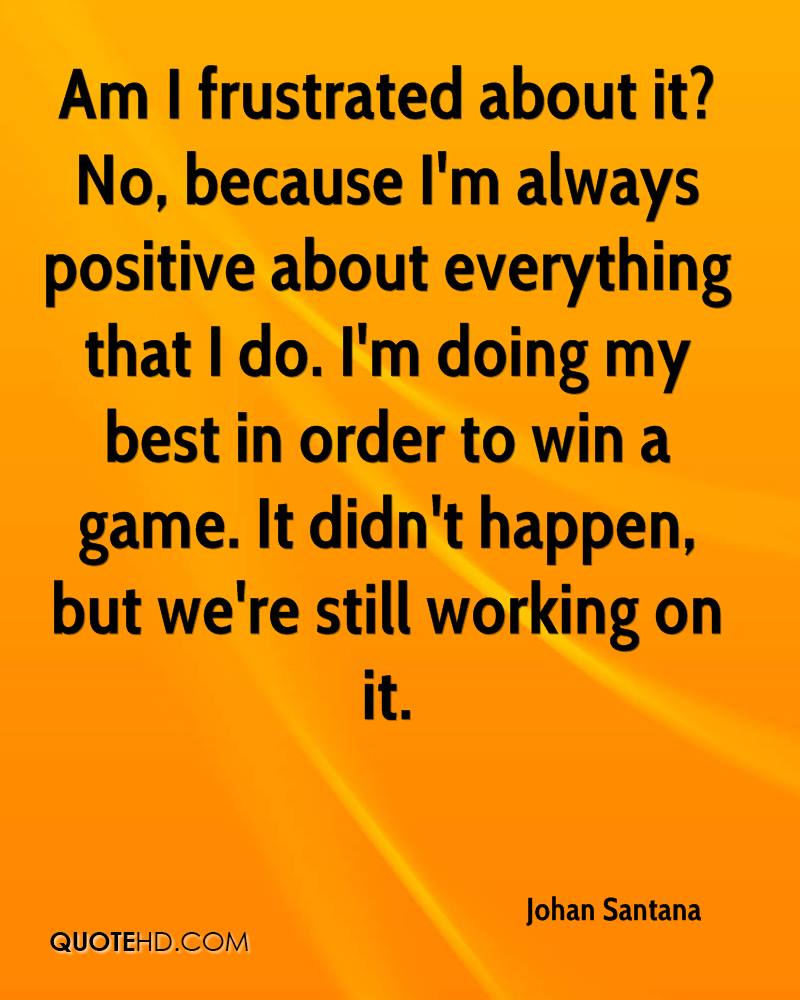 Am I frustrated about it? No, because I'm always positive about everything that I do. I'm doing my best in order to win a game. It didn't happen, but we're still working on it.