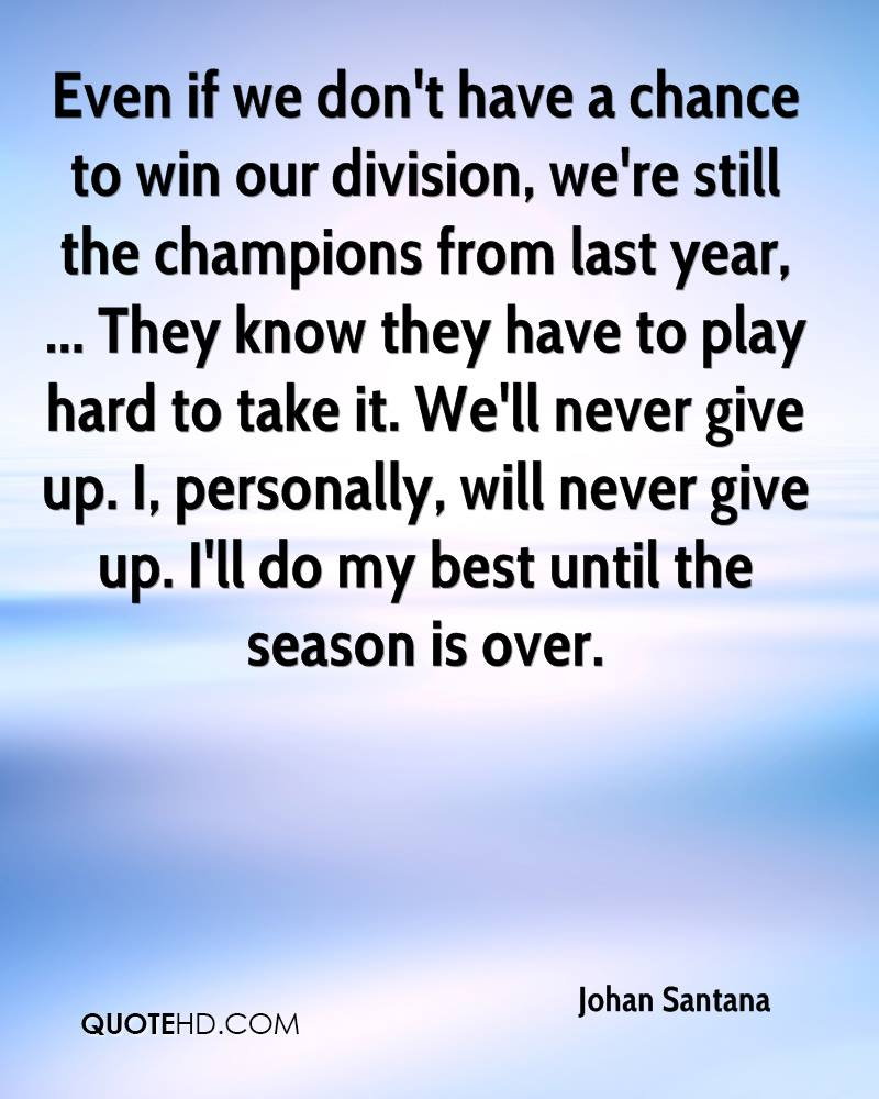 Even if we don't have a chance to win our division, we're still the champions from last year, ... They know they have to play hard to take it. We'll never give up. I, personally, will never give up. I'll do my best until the season is over.