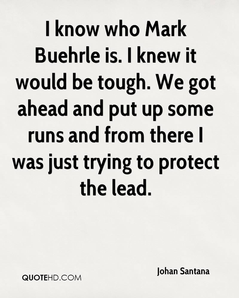 I know who Mark Buehrle is. I knew it would be tough. We got ahead and put up some runs and from there I was just trying to protect the lead.