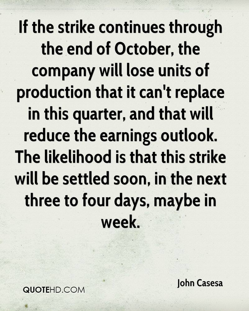 If the strike continues through the end of October, the company will lose units of production that it can't replace in this quarter, and that will reduce the earnings outlook. The likelihood is that this strike will be settled soon, in the next three to four days, maybe in week.