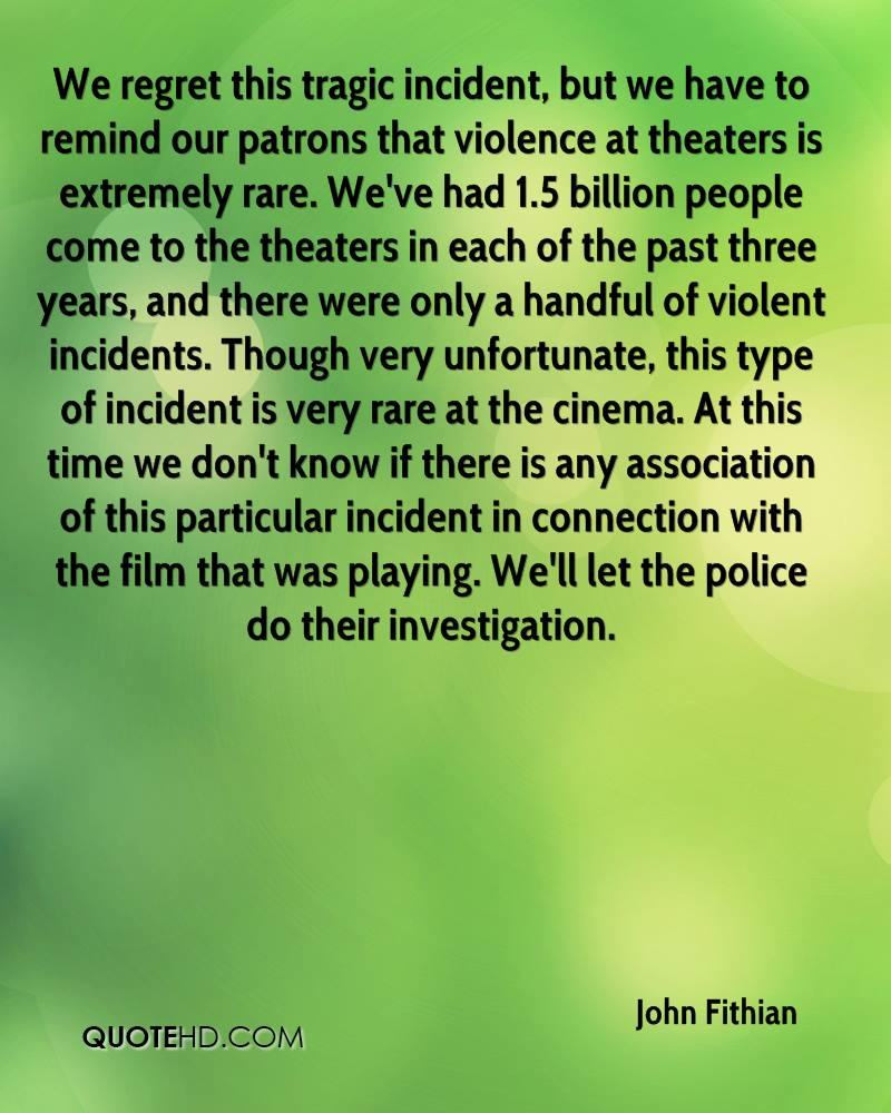 We regret this tragic incident, but we have to remind our patrons that violence at theaters is extremely rare. We've had 1.5 billion people come to the theaters in each of the past three years, and there were only a handful of violent incidents. Though very unfortunate, this type of incident is very rare at the cinema. At this time we don't know if there is any association of this particular incident in connection with the film that was playing. We'll let the police do their investigation.