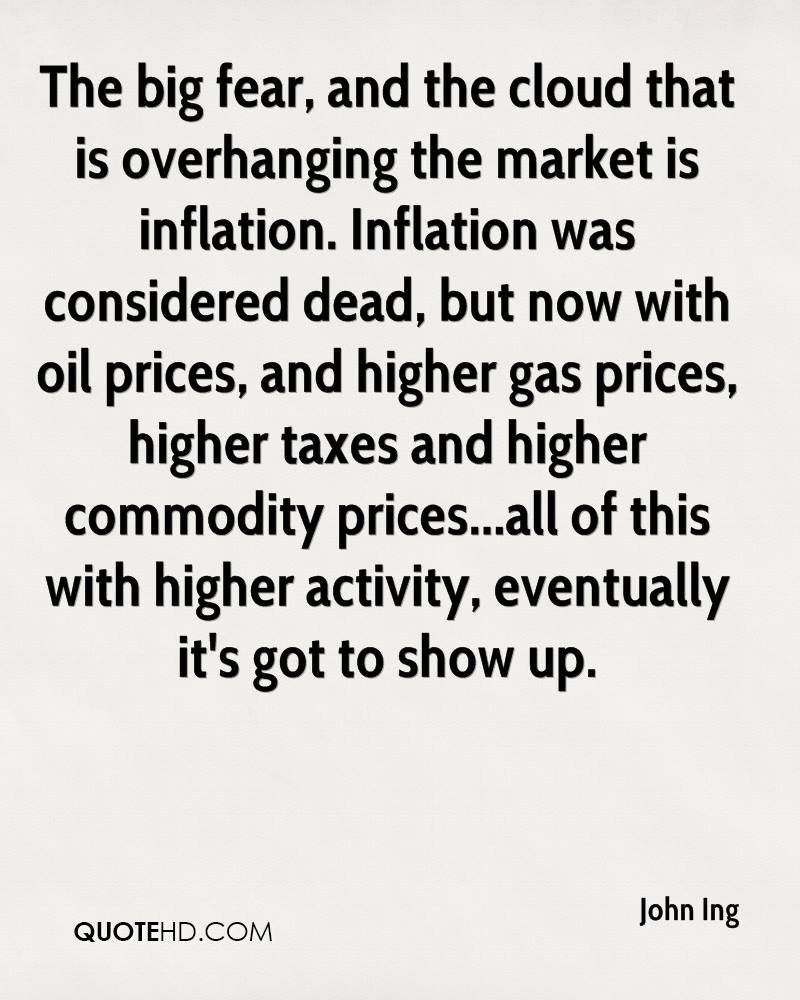 The big fear, and the cloud that is overhanging the market is inflation. Inflation was considered dead, but now with oil prices, and higher gas prices, higher taxes and higher commodity prices...all of this with higher activity, eventually it's got to show up.
