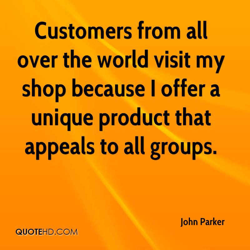 Customers from all over the world visit my shop because I offer a unique product that appeals to all groups.
